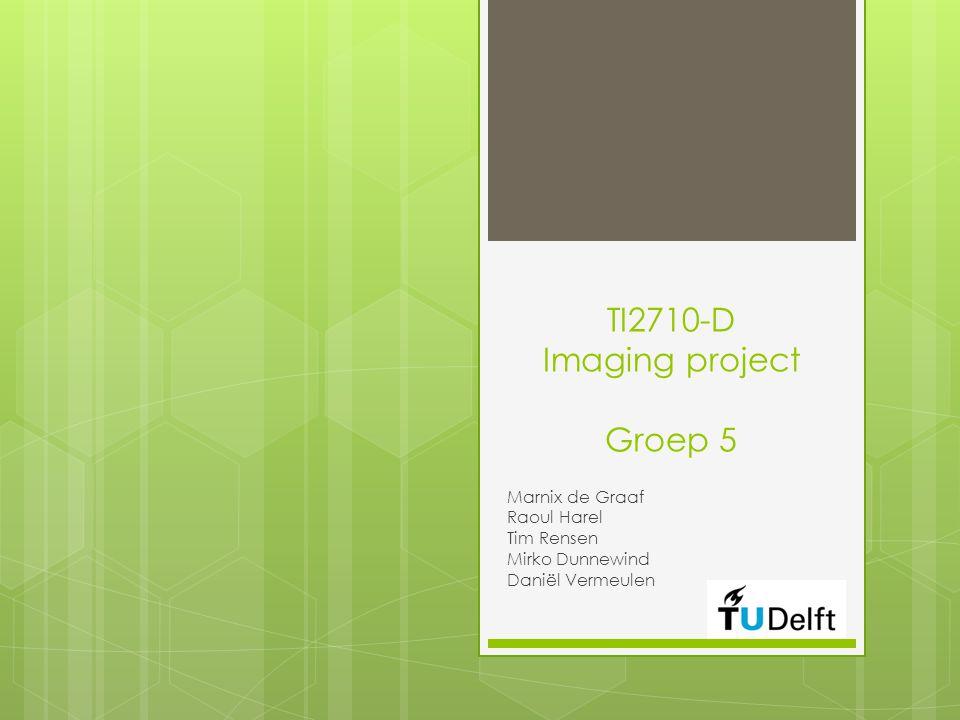 TI2710-D Imaging project Groep 5 Marnix de Graaf Raoul Harel Tim Rensen Mirko Dunnewind Daniël Vermeulen