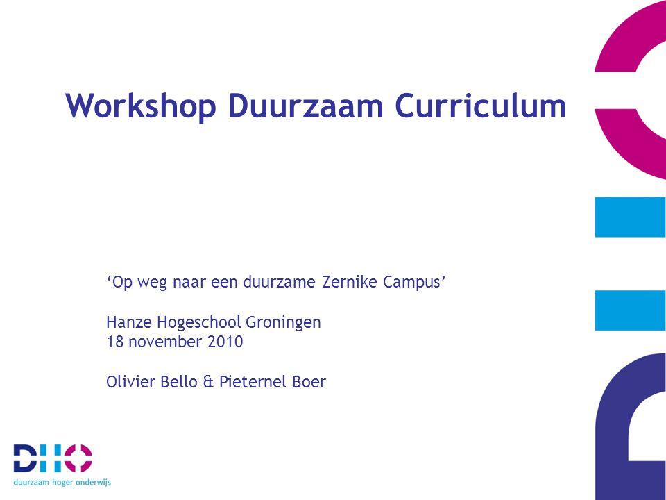 Workshop Duurzaam Curriculum 'Op weg naar een duurzame Zernike Campus' Hanze Hogeschool Groningen 18 november 2010 Olivier Bello & Pieternel Boer