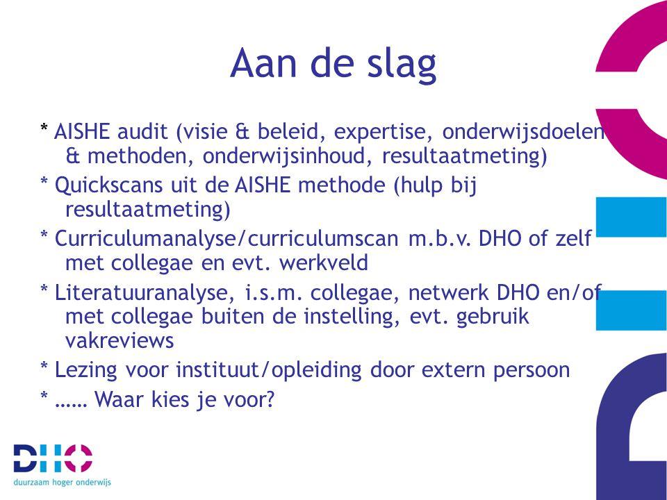Aan de slag * AISHE audit (visie & beleid, expertise, onderwijsdoelen & methoden, onderwijsinhoud, resultaatmeting) * Quickscans uit de AISHE methode (hulp bij resultaatmeting) * Curriculumanalyse/curriculumscan m.b.v.