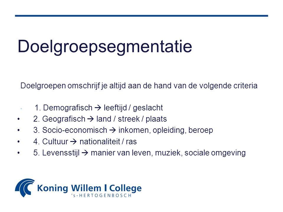 Doelgroepsegmentatie Doelgroepen omschrijf je altijd aan de hand van de volgende criteria 1. Demografisch  leeftijd / geslacht 2. Geografisch  land