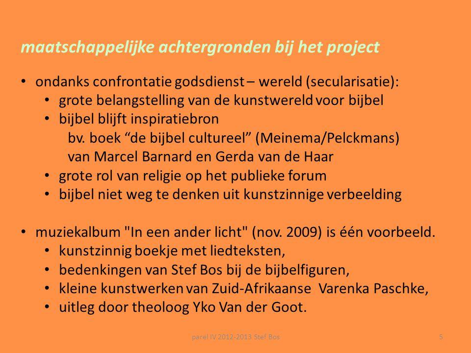 parel IV 2012-2013 Stef Bos5 maatschappelijke achtergronden bij het project ondanks confrontatie godsdienst – wereld (secularisatie): grote belangstelling van de kunstwereld voor bijbel bijbel blijft inspiratiebron bv.