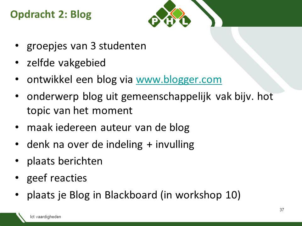 Ict vaardigheden Opdracht 2: Blog groepjes van 3 studenten zelfde vakgebied ontwikkel een blog via www.blogger.comwww.blogger.com onderwerp blog uit gemeenschappelijk vak bijv.