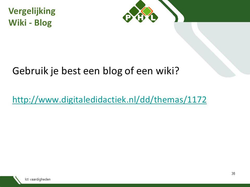 Ict vaardigheden Vergelijking Wiki - Blog Gebruik je best een blog of een wiki? http://www.digitaledidactiek.nl/dd/themas/1172 38
