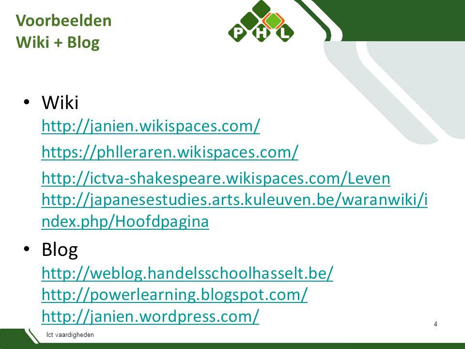 Ict vaardigheden Voorbeelden Wiki + Blog Wiki http://janien.wikispaces.com/ http://janien.wikispaces.com/ https://phlleraren.wikispaces.com/ http://ictva-shakespeare.wikispaces.com/Leven http://japanesestudies.arts.kuleuven.be/waranwiki/i ndex.php/Hoofdpagina Blog http://weblog.handelsschoolhasselt.be/ http://powerlearning.blogspot.com/ http://janien.wordpress.com/ http://weblog.handelsschoolhasselt.be/ http://powerlearning.blogspot.com/ http://janien.wordpress.com/ 4