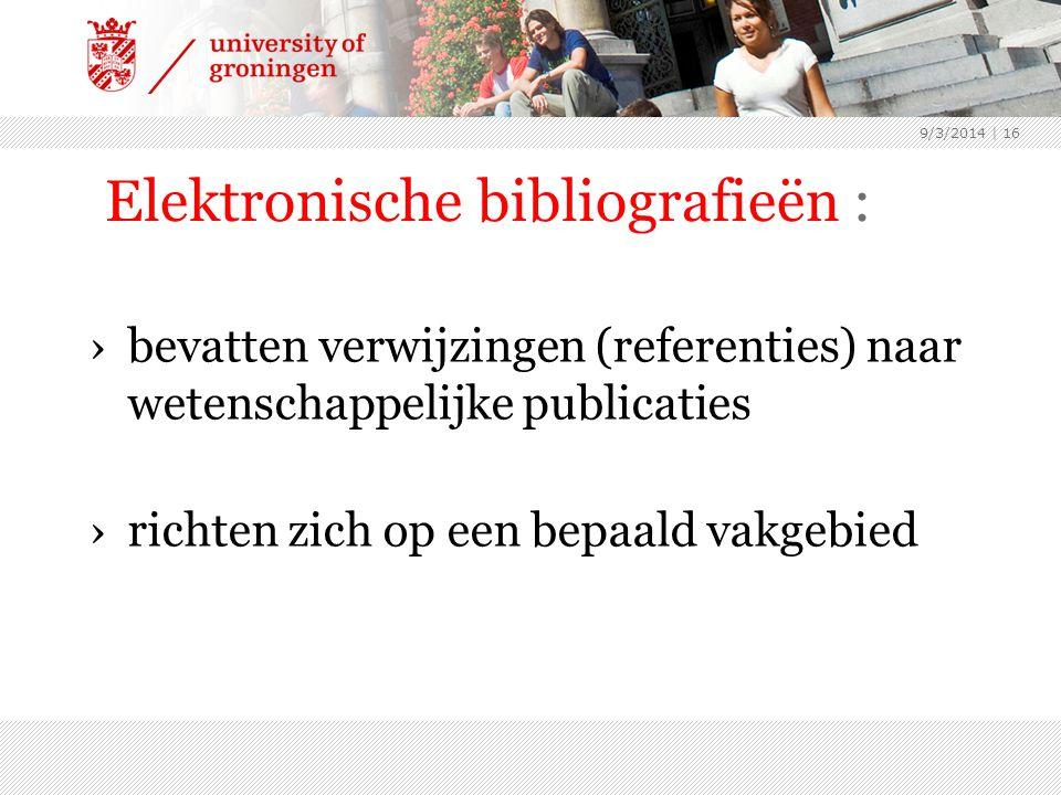 Elektronische bibliografieën : ›bevatten verwijzingen (referenties) naar wetenschappelijke publicaties ›richten zich op een bepaald vakgebied 9/3/2014 | 16