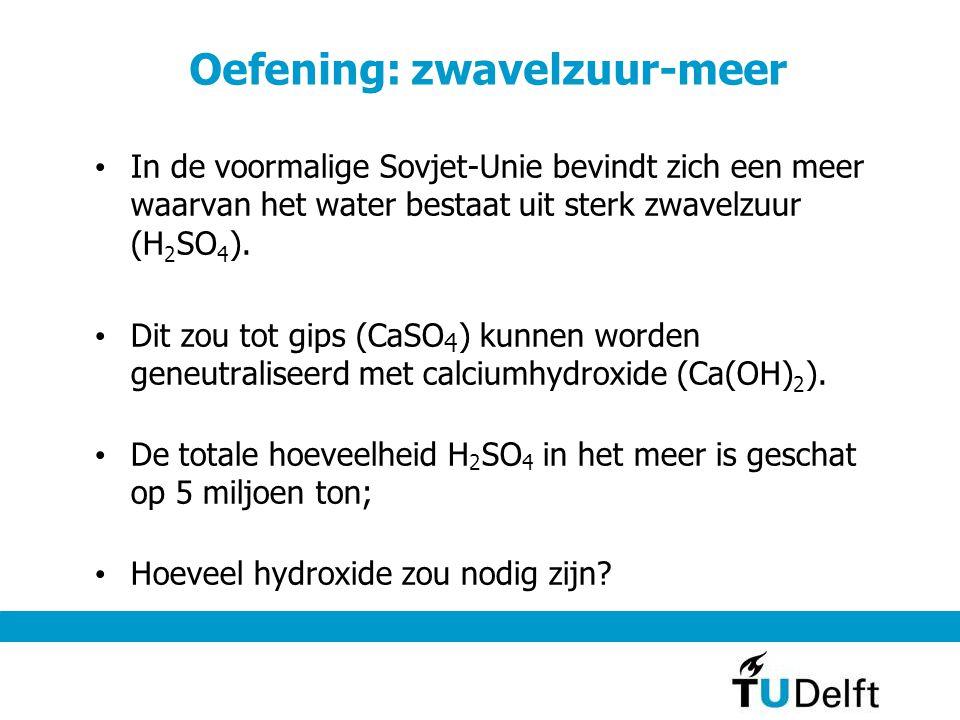 Oefening: zwavelzuur-meer In de voormalige Sovjet-Unie bevindt zich een meer waarvan het water bestaat uit sterk zwavelzuur (H 2 SO 4 ). Dit zou tot g