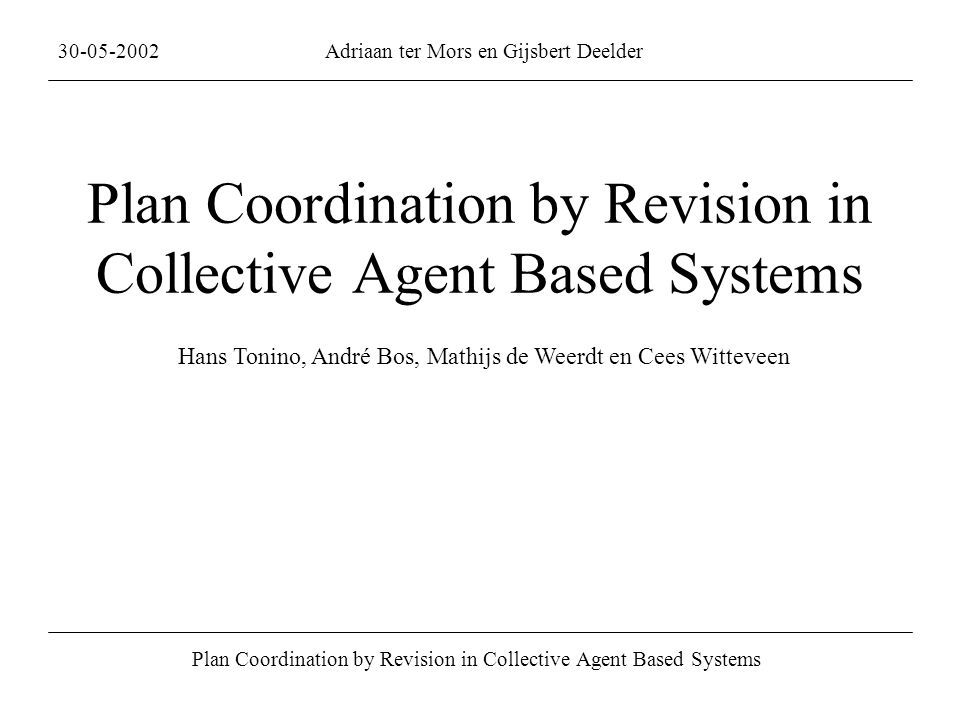 Plan Coordination by Revision in Collective Agent Based Systems 30-05-2002Adriaan ter Mors en Gijsbert Deelder Plan Coordination by Revision in Collective Agent Based Systems Hans Tonino, André Bos, Mathijs de Weerdt en Cees Witteveen