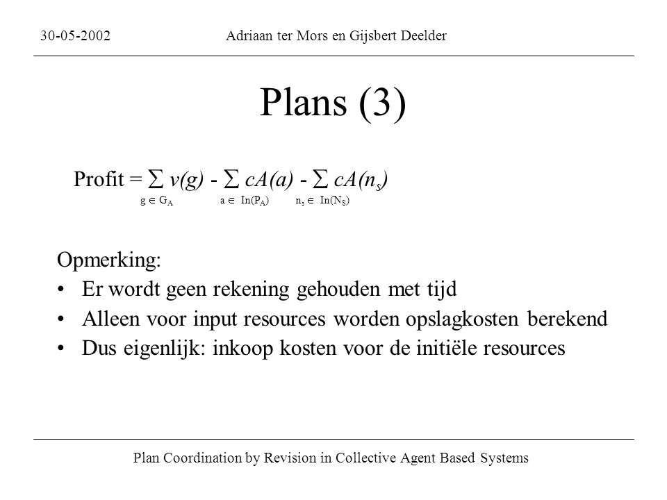 Plans (3) Plan Coordination by Revision in Collective Agent Based Systems 30-05-2002Adriaan ter Mors en Gijsbert Deelder Profit =  v(g) -  cA(a) - 