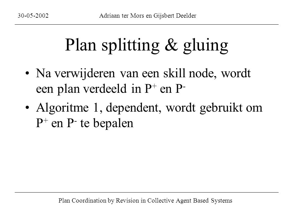 Plan splitting & gluing Na verwijderen van een skill node, wordt een plan verdeeld in P + en P - Algoritme 1, dependent, wordt gebruikt om P + en P - te bepalen Plan Coordination by Revision in Collective Agent Based Systems 30-05-2002Adriaan ter Mors en Gijsbert Deelder