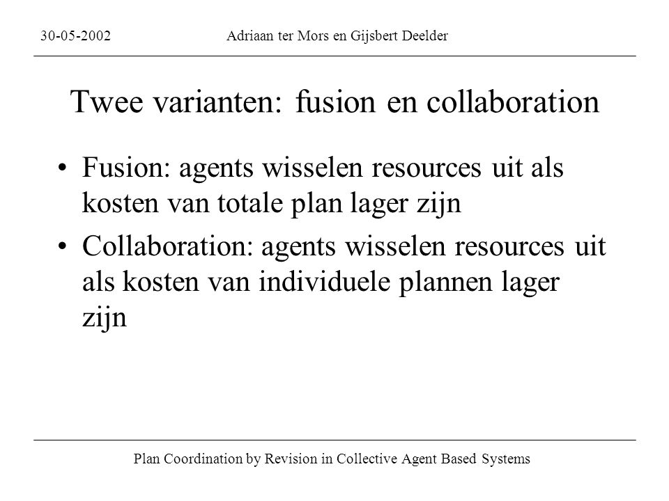 Twee varianten: fusion en collaboration Fusion: agents wisselen resources uit als kosten van totale plan lager zijn Collaboration: agents wisselen resources uit als kosten van individuele plannen lager zijn Plan Coordination by Revision in Collective Agent Based Systems 30-05-2002Adriaan ter Mors en Gijsbert Deelder