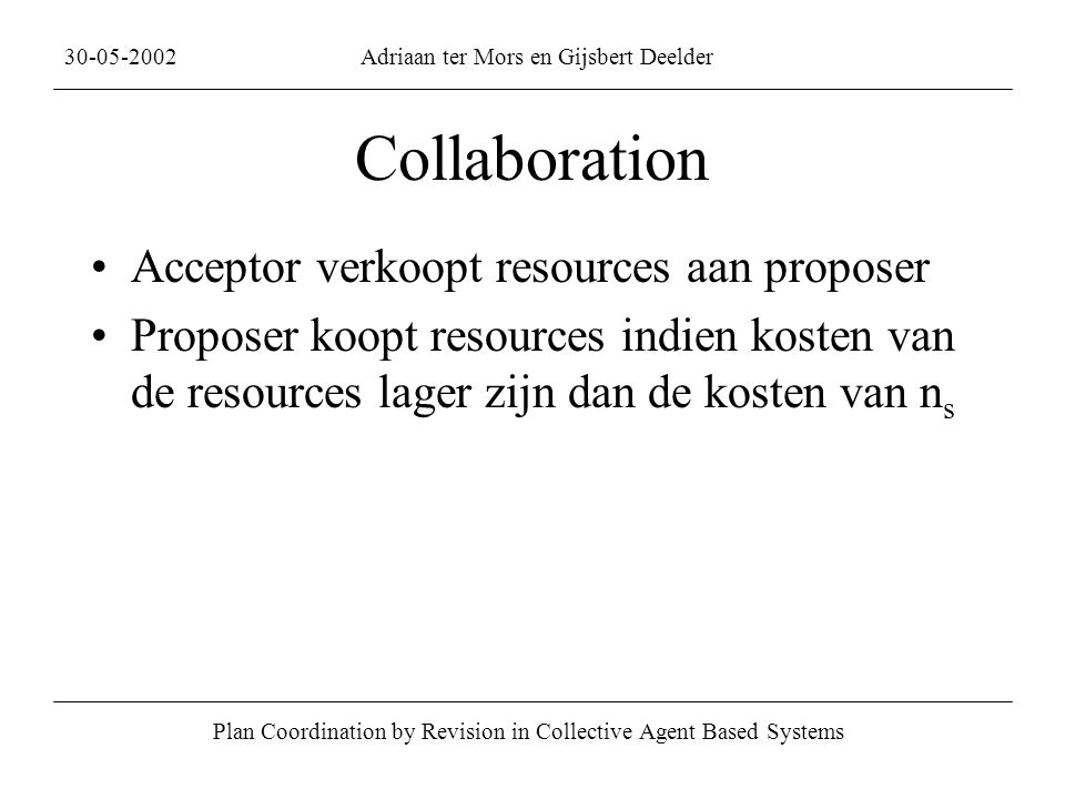 Collaboration Acceptor verkoopt resources aan proposer Proposer koopt resources indien kosten van de resources lager zijn dan de kosten van n s Plan Coordination by Revision in Collective Agent Based Systems 30-05-2002Adriaan ter Mors en Gijsbert Deelder