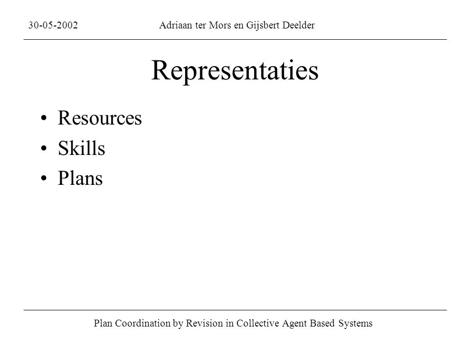 Representaties Resources Skills Plans Plan Coordination by Revision in Collective Agent Based Systems 30-05-2002Adriaan ter Mors en Gijsbert Deelder