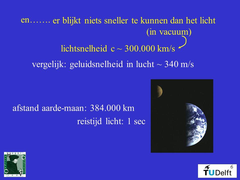 6 en……. lichtsnelheid c ~ 300.000 km/s vergelijk: geluidsnelheid in lucht ~ 340 m/s afstand aarde-maan: 384.000 km reistijd licht: 1 sec er blijkt nie
