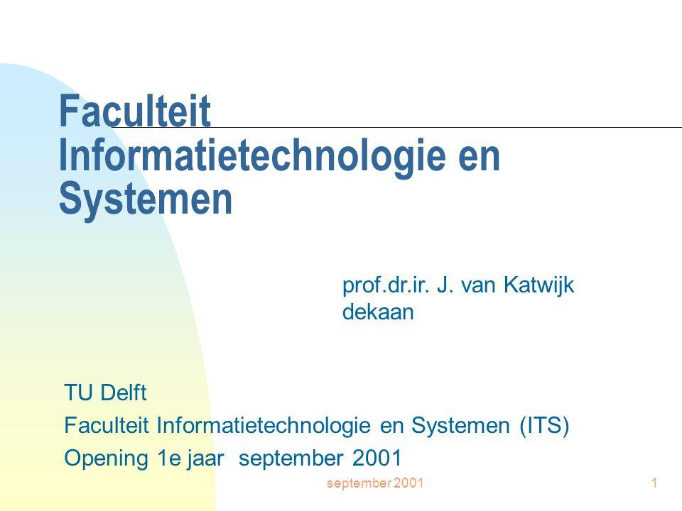 september 20011 Faculteit Informatietechnologie en Systemen TU Delft Faculteit Informatietechnologie en Systemen (ITS) Opening 1e jaar september 2001 prof.dr.ir.