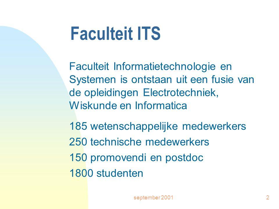 september 20012 Faculteit ITS Faculteit Informatietechnologie en Systemen is ontstaan uit een fusie van de opleidingen Electrotechniek, Wiskunde en Informatica 185 wetenschappelijke medewerkers 250 technische medewerkers 150 promovendi en postdoc 1800 studenten