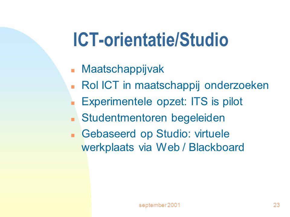 september 200123 ICT-orientatie/Studio n Maatschappijvak n Rol ICT in maatschappij onderzoeken n Experimentele opzet: ITS is pilot n Studentmentoren begeleiden n Gebaseerd op Studio: virtuele werkplaats via Web / Blackboard
