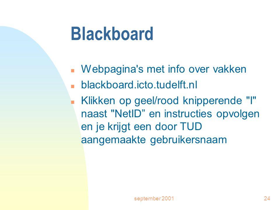september 200124 Blackboard n Webpagina s met info over vakken n blackboard.icto.tudelft.nl n Klikken op geel/rood knipperende I naast NetID en instructies opvolgen en je krijgt een door TUD aangemaakte gebruikersnaam
