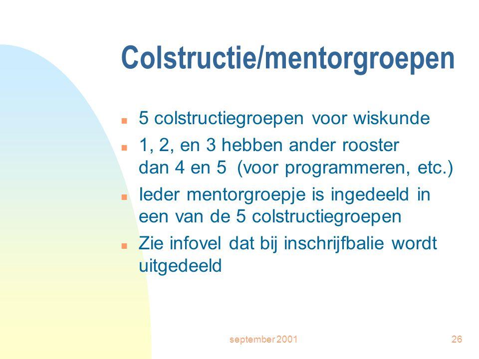 september 200126 Colstructie/mentorgroepen n 5 colstructiegroepen voor wiskunde n 1, 2, en 3 hebben ander rooster dan 4 en 5 (voor programmeren, etc.) n Ieder mentorgroepje is ingedeeld in een van de 5 colstructiegroepen n Zie infovel dat bij inschrijfbalie wordt uitgedeeld