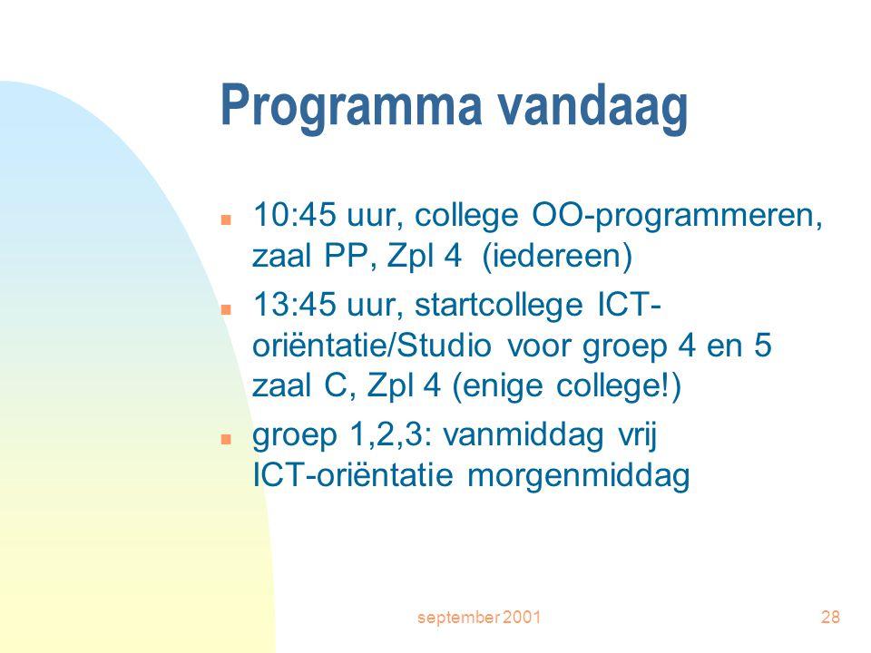 september 200128 Programma vandaag n 10:45 uur, college OO-programmeren, zaal PP, Zpl 4 (iedereen) n 13:45 uur, startcollege ICT- oriëntatie/Studio voor groep 4 en 5 zaal C, Zpl 4 (enige college!) n groep 1,2,3: vanmiddag vrij ICT-oriëntatie morgenmiddag