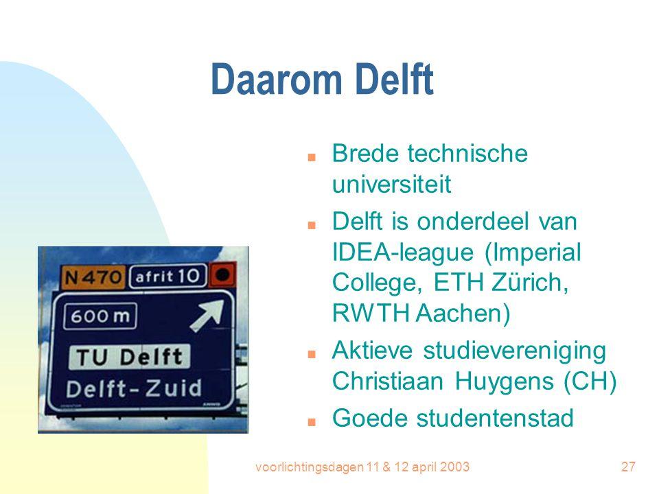 voorlichtingsdagen 11 & 12 april 200327 Daarom Delft n Brede technische universiteit n Delft is onderdeel van IDEA-league (Imperial College, ETH Züric