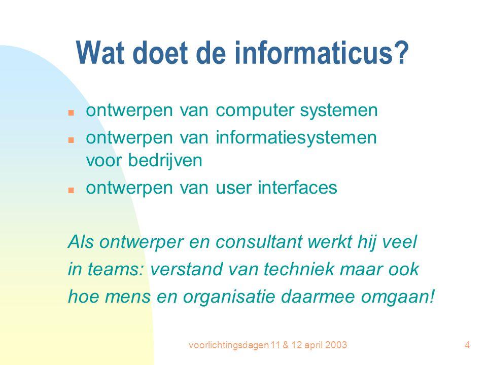 voorlichtingsdagen 11 & 12 april 20034 Wat doet de informaticus? n ontwerpen van computer systemen n ontwerpen van informatiesystemen voor bedrijven n