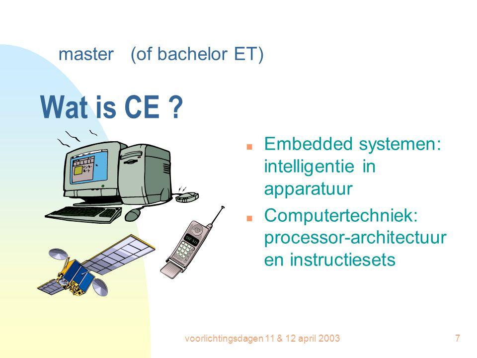 voorlichtingsdagen 11 & 12 april 20037 Wat is CE ? n Embedded systemen: intelligentie in apparatuur n Computertechniek: processor-architectuur en inst