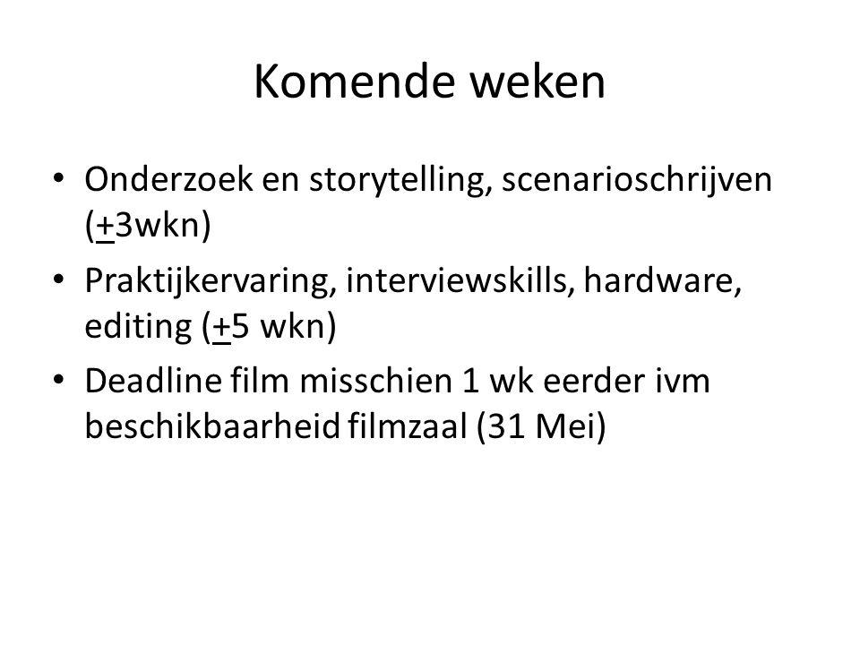 Komende weken Onderzoek en storytelling, scenarioschrijven (+3wkn) Praktijkervaring, interviewskills, hardware, editing (+5 wkn) Deadline film misschien 1 wk eerder ivm beschikbaarheid filmzaal (31 Mei)