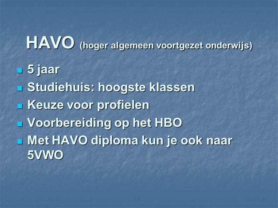 HAVO (hoger algemeen voortgezet onderwijs) 5 jaar 5 jaar Studiehuis: hoogste klassen Studiehuis: hoogste klassen Keuze voor profielen Keuze voor profielen Voorbereiding op het HBO Voorbereiding op het HBO Met HAVO diploma kun je ook naar 5VWO Met HAVO diploma kun je ook naar 5VWO