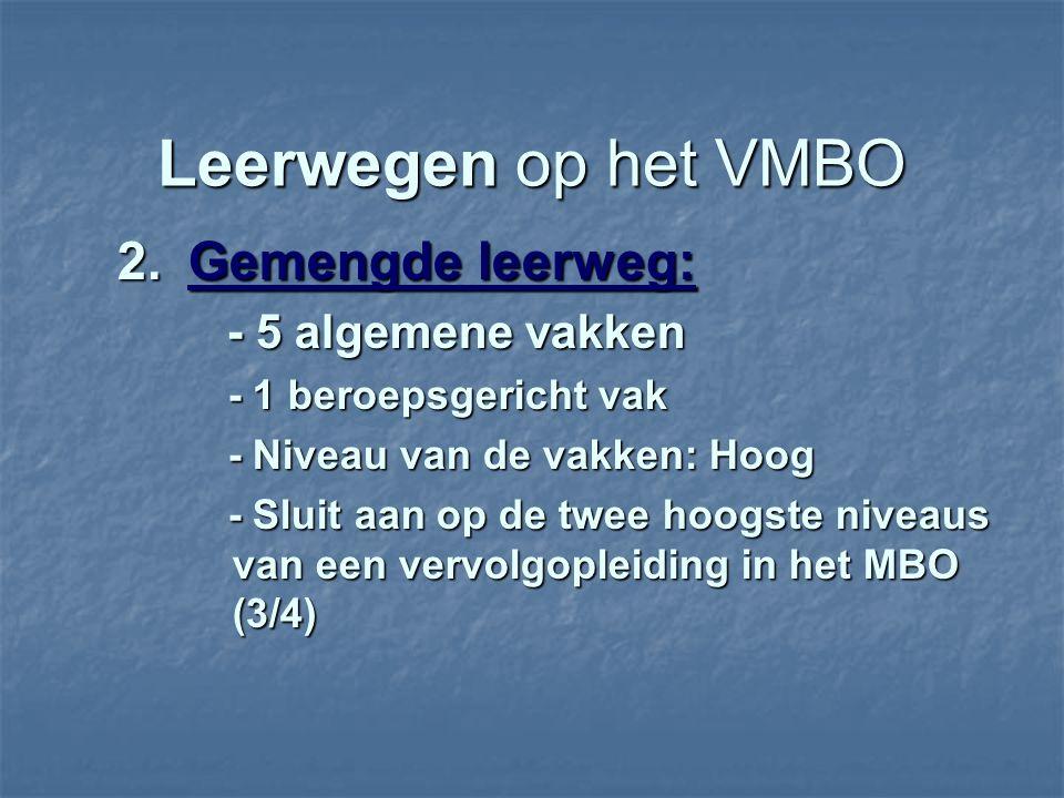 Leerwegen op het VMBO 2.Gemengde leerweg: - 5 algemene vakken - 5 algemene vakken - 1 beroepsgericht vak - 1 beroepsgericht vak - Niveau van de vakken: Hoog - Niveau van de vakken: Hoog - Sluit aan op de twee hoogste niveaus van een vervolgopleiding in het MBO (3/4) - Sluit aan op de twee hoogste niveaus van een vervolgopleiding in het MBO (3/4)
