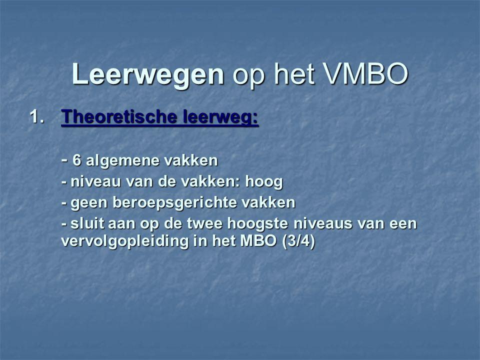 Leerwegen op het VMBO 1.Theoretische leerweg: - 6 algemene vakken - niveau van de vakken: hoog - geen beroepsgerichte vakken - sluit aan op de twee hoogste niveaus van een vervolgopleiding in het MBO (3/4)