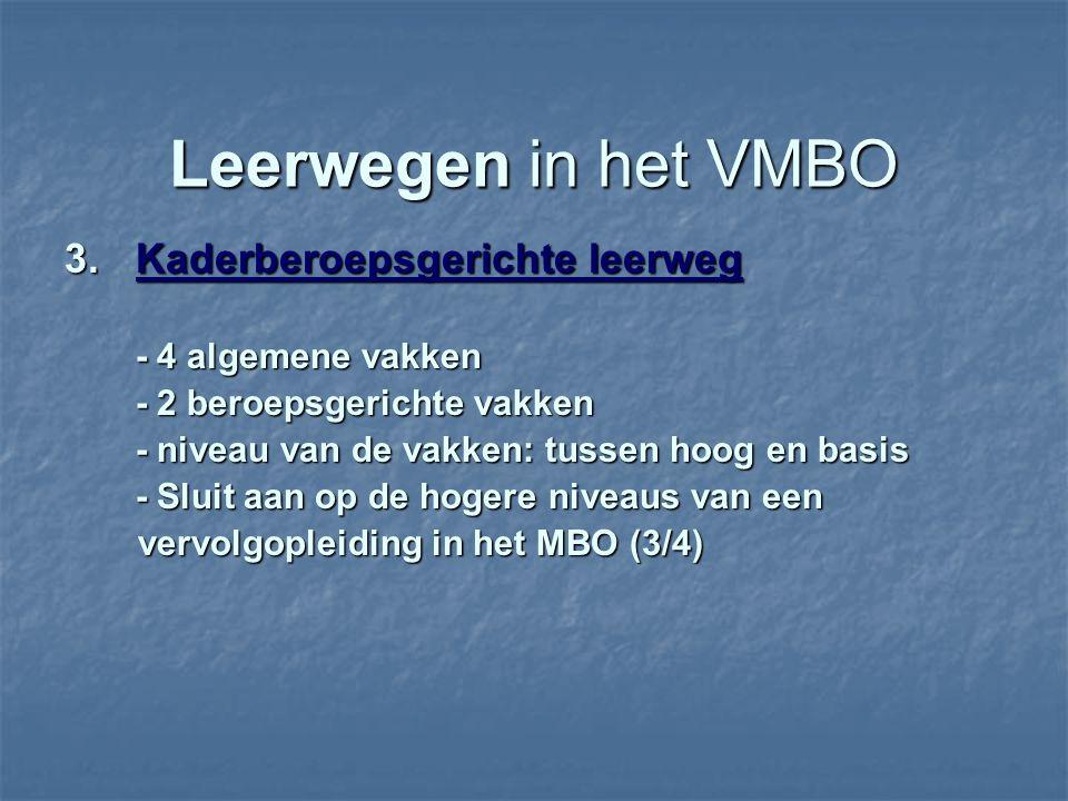 Leerwegen in het VMBO 3.Kaderberoepsgerichte leerweg - 4 algemene vakken - 2 beroepsgerichte vakken - niveau van de vakken: tussen hoog en basis - Sluit aan op de hogere niveaus van een vervolgopleiding in het MBO (3/4) vervolgopleiding in het MBO (3/4)