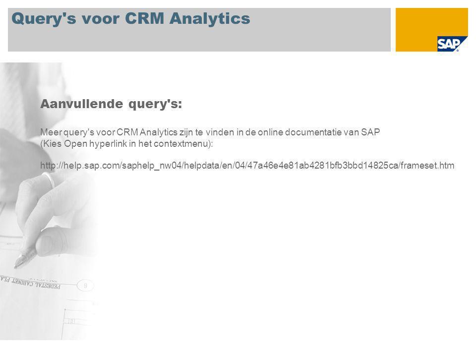 Query s voor CRM Analytics Aanvullende query s: Meer query s voor CRM Analytics zijn te vinden in de online documentatie van SAP (Kies Open hyperlink in het contextmenu): http://help.sap.com/saphelp_nw04/helpdata/en/04/47a46e4e81ab4281bfb3bbd14825ca/frameset.htm