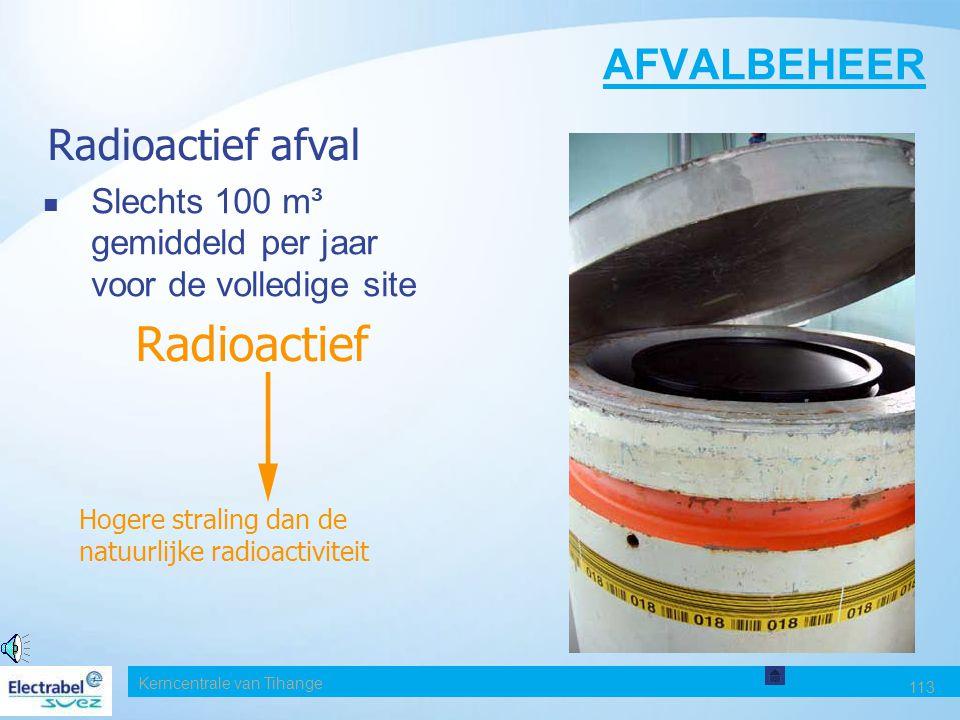 Kerncentrale van Tihange 113 AFVALBEHEER Slechts 100 m³ gemiddeld per jaar voor de volledige site Radioactief afval Radioactief Hogere straling dan de natuurlijke radioactiviteit