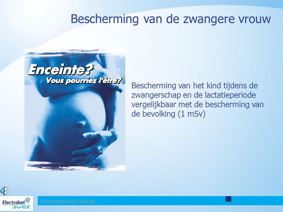Bescherming van de zwangere vrouw Bescherming van het kind tijdens de zwangerschap en de lactatieperiode vergelijkbaar met de bescherming van de bevolking (1 mSv) Kerncentrale van Tihange