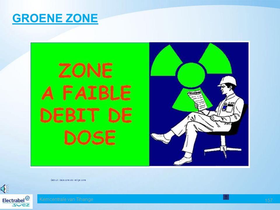 Kerncentrale van Tihange 157 GROENE ZONE Gebruik deze zone als veilige zone ZONE A FAIBLE DEBIT DE DOSE