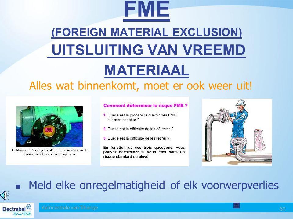 Kerncentrale van Tihange 60 FME (FOREIGN MATERIAL EXCLUSION) UITSLUITING VAN VREEMD MATERIAAL Alles wat binnenkomt, moet er ook weer uit.