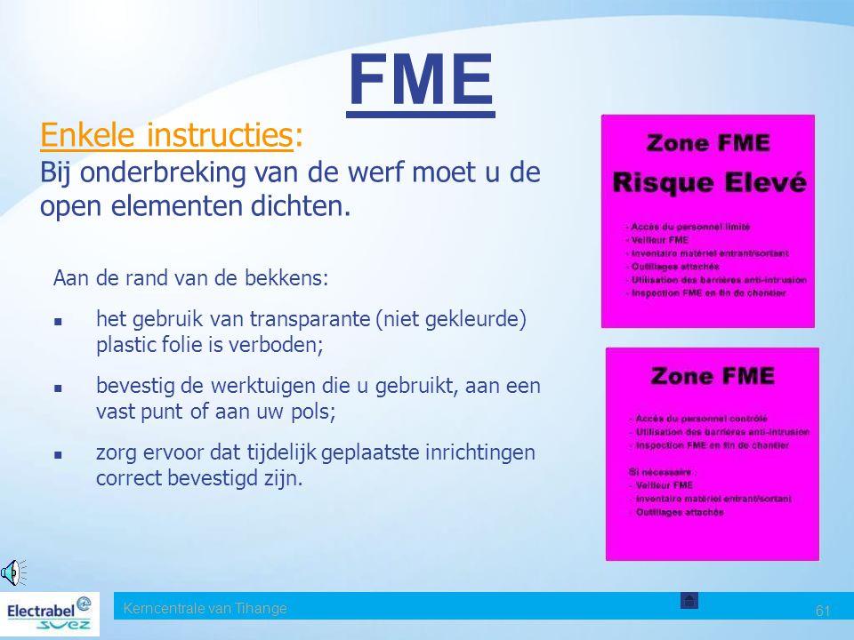 Kerncentrale van Tihange 61 FME Enkele instructies: Bij onderbreking van de werf moet u de open elementen dichten.