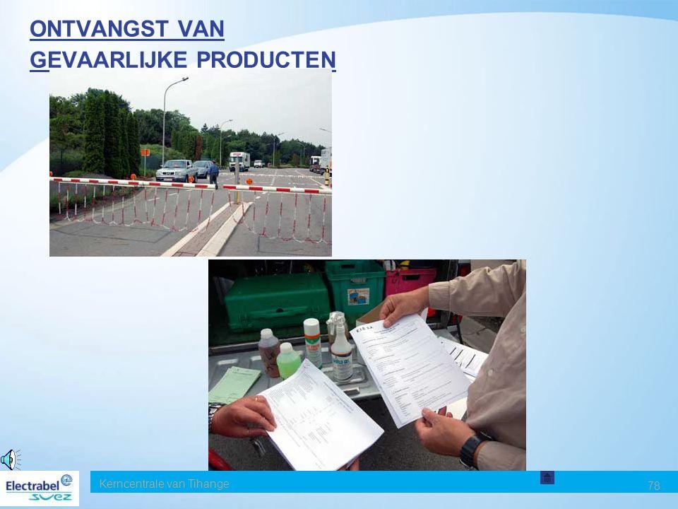Kerncentrale van Tihange 77 ONTVANGST VAN GEVAARLIJKE PRODUCTEN Lijst van de toegelaten gevaarlijke producten Te raadplegen: wachtpost