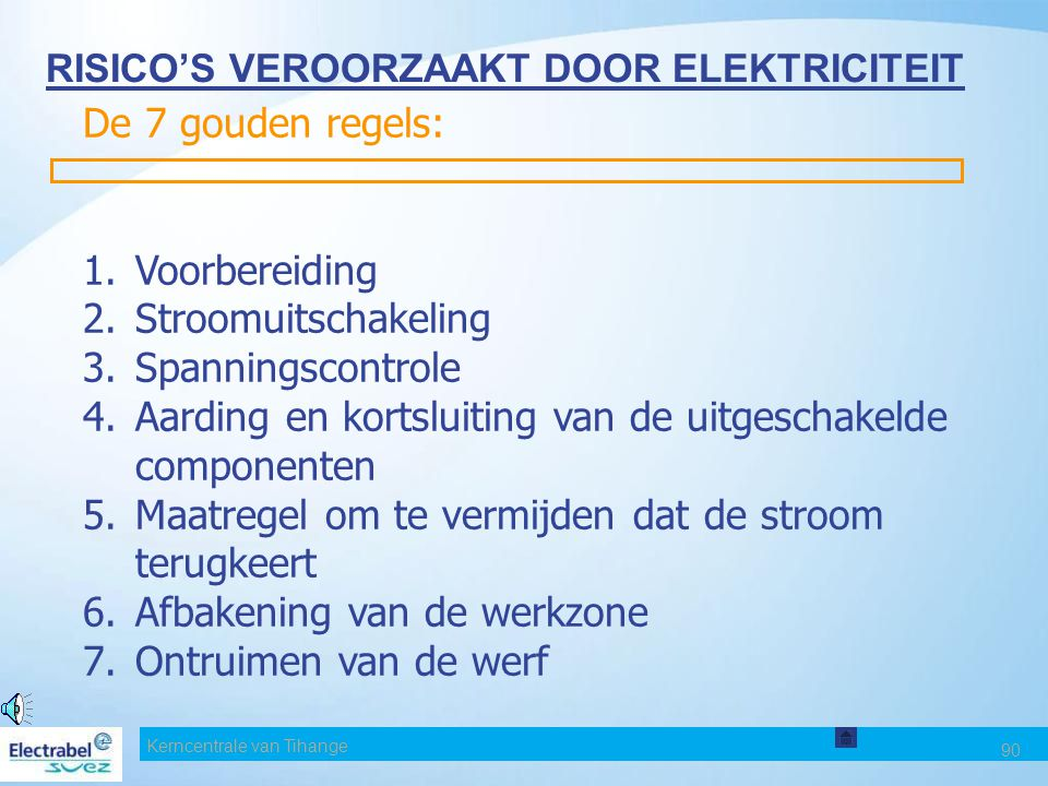 90 RISICO'S VEROORZAAKT DOOR ELEKTRICITEIT De 7 gouden regels: 1.Voorbereiding 2.Stroomuitschakeling 3.Spanningscontrole 4.Aarding en kortsluiting van de uitgeschakelde componenten 5.Maatregel om te vermijden dat de stroom terugkeert 6.Afbakening van de werkzone 7.Ontruimen van de werf Kerncentrale van Tihange