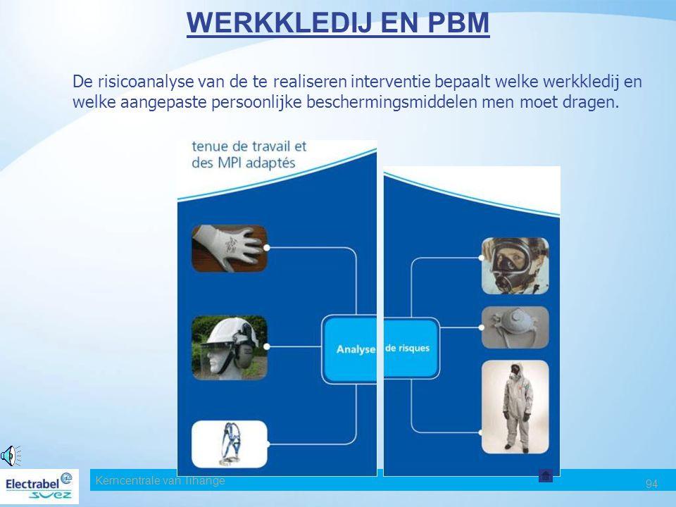Kerncentrale van Tihange 94 WERKKLEDIJ EN PBM De risicoanalyse van de te realiseren interventie bepaalt welke werkkledij en welke aangepaste persoonlijke beschermingsmiddelen men moet dragen.