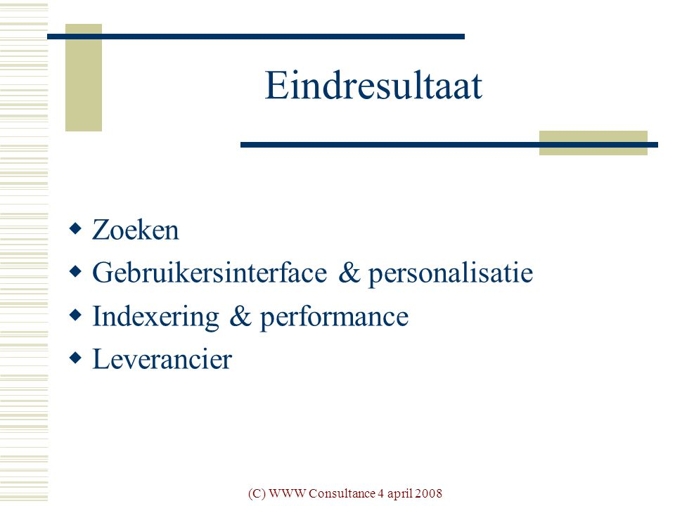 (C) WWW Consultance 4 april 2008 Eindresultaat  Zoeken  Gebruikersinterface & personalisatie  Indexering & performance  Leverancier