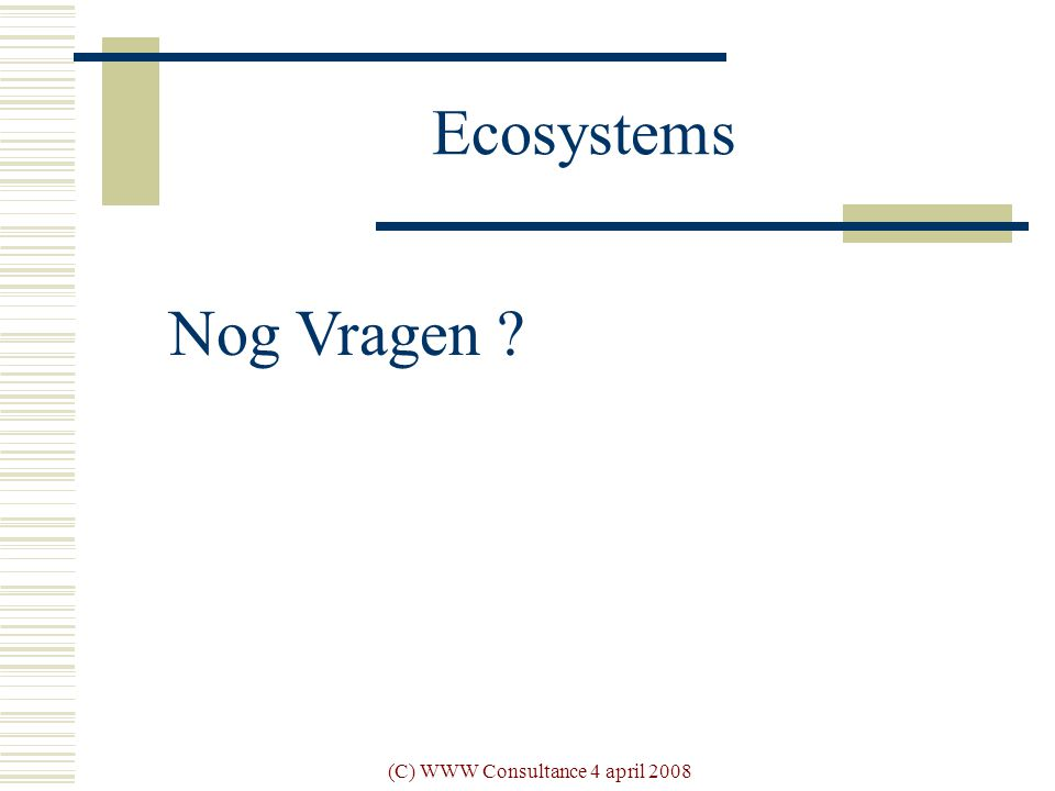 (C) WWW Consultance 4 april 2008 Ecosystems Nog Vragen