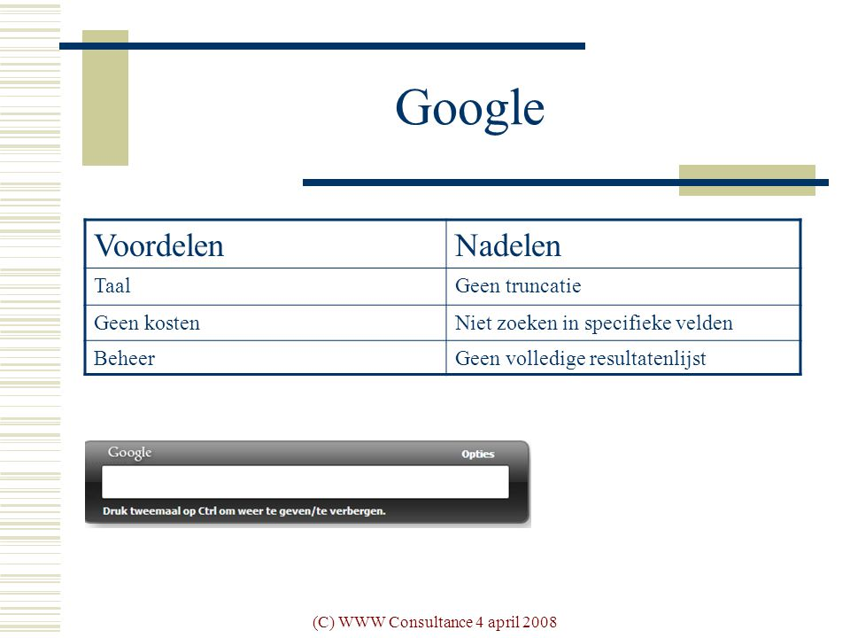 (C) WWW Consultance 4 april 2008 Google VoordelenNadelen TaalGeen truncatie Geen kostenNiet zoeken in specifieke velden BeheerGeen volledige resultatenlijst