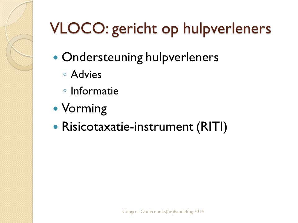 VLOCO: gericht op hulpverleners Ondersteuning hulpverleners ◦ Advies ◦ Informatie Vorming Risicotaxatie-instrument (RITI) Congres Ouderenmis(be)handeling 2014