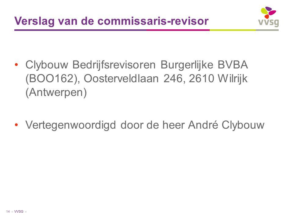 VVSG - Verslag van de commissaris-revisor Clybouw Bedrijfsrevisoren Burgerlijke BVBA (BOO162), Oosterveldlaan 246, 2610 Wilrijk (Antwerpen) Vertegenwoordigd door de heer André Clybouw 14 -