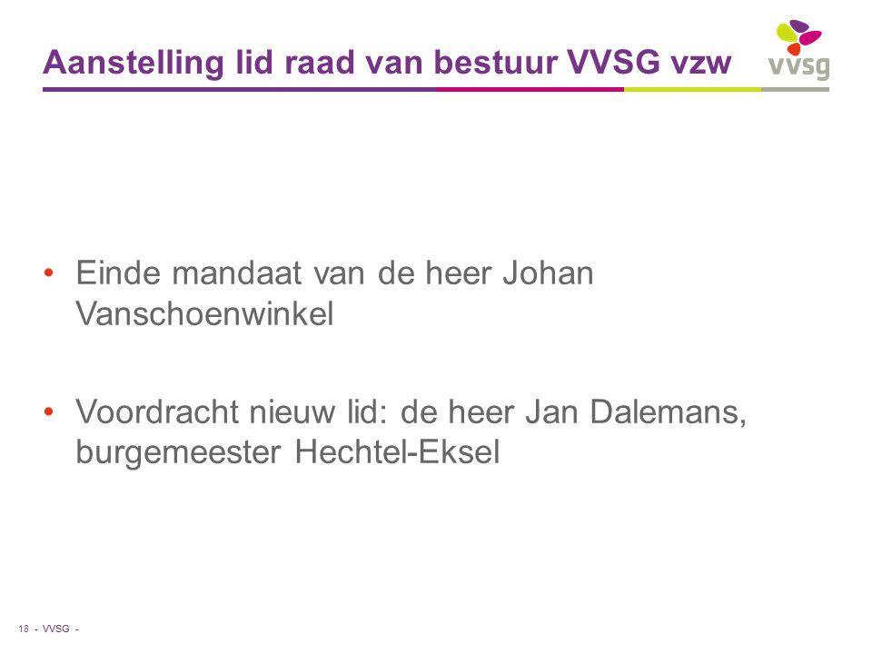 VVSG - Aanstelling lid raad van bestuur VVSG vzw Einde mandaat van de heer Johan Vanschoenwinkel Voordracht nieuw lid: de heer Jan Dalemans, burgemeester Hechtel-Eksel 18 -
