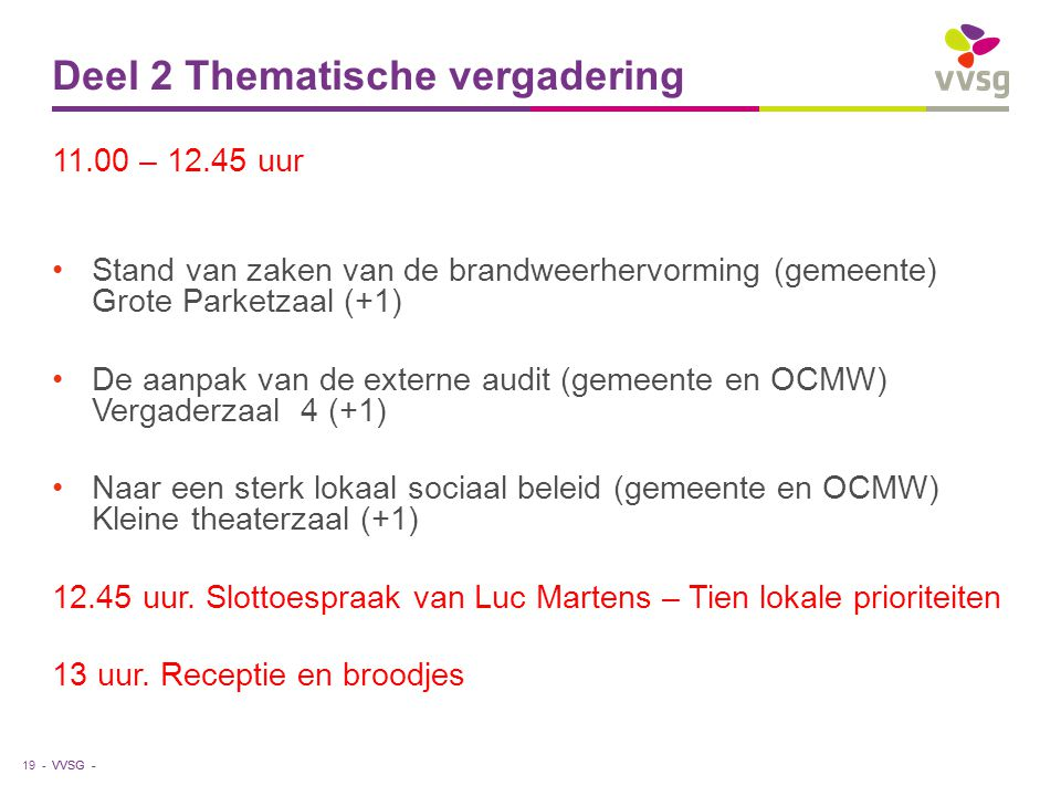 VVSG - Deel 2 Thematische vergadering 11.00 – 12.45 uur Stand van zaken van de brandweerhervorming (gemeente) Grote Parketzaal (+1) De aanpak van de externe audit (gemeente en OCMW) Vergaderzaal 4 (+1) Naar een sterk lokaal sociaal beleid (gemeente en OCMW) Kleine theaterzaal (+1) 12.45 uur.