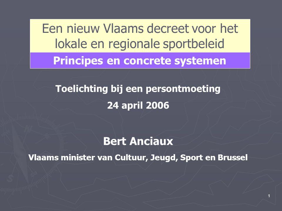 1 Een nieuw Vlaams decreet voor het lokale en regionale sportbeleid Toelichting bij een persontmoeting 24 april 2006 Bert Anciaux Vlaams minister van Cultuur, Jeugd, Sport en Brussel Principes en concrete systemen