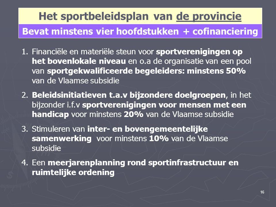 16 Het sportbeleidsplan van de provincie Bevat minstens vier hoofdstukken + cofinanciering 1.Financiële en materiële steun voor sportverenigingen op het bovenlokale niveau en o.a de organisatie van een pool van sportgekwalificeerde begeleiders: minstens 50% van de Vlaamse subsidie 2.Beleidsinitiatieven t.a.v bijzondere doelgroepen, in het bijzonder i.f.v sportverenigingen voor mensen met een handicap voor minstens 20% van de Vlaamse subsidie 3.Stimuleren van inter- en bovengemeentelijke samenwerking voor minstens 10% van de Vlaamse subsidie 4.Een meerjarenplanning rond sportinfrastructuur en ruimtelijke ordening