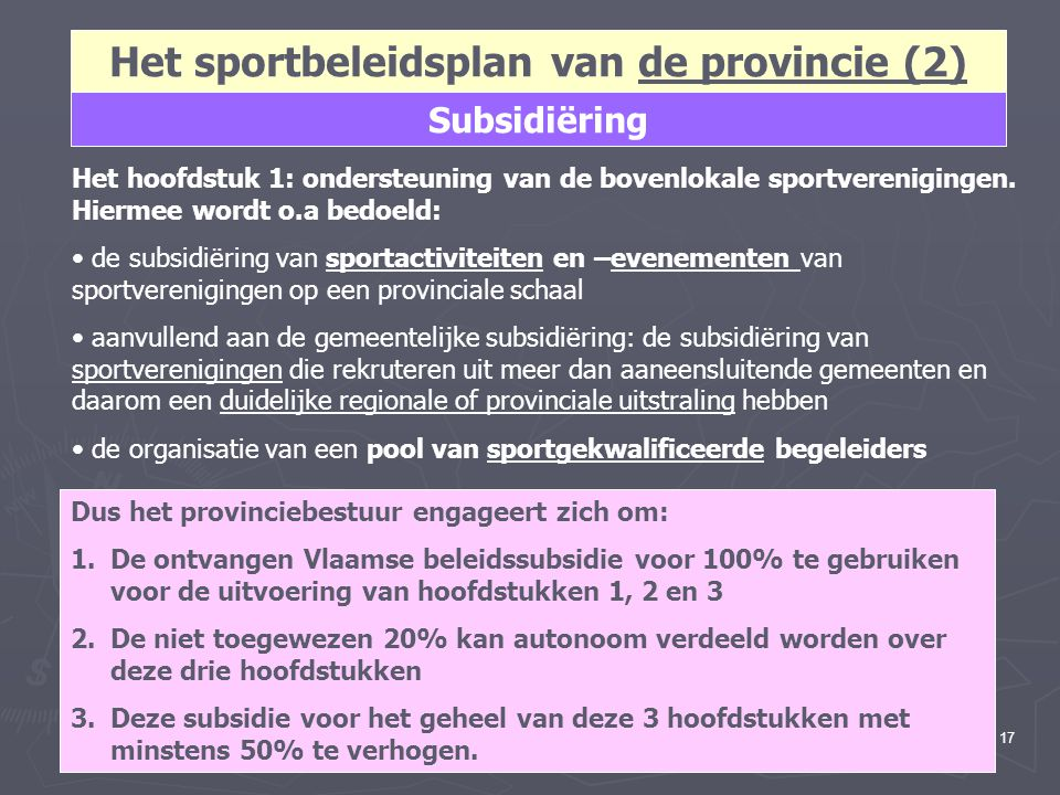 17 Het sportbeleidsplan van de provincie (2) Subsidiëring Het hoofdstuk 1: ondersteuning van de bovenlokale sportverenigingen. Hiermee wordt o.a bedoe